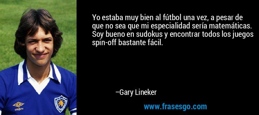 Yo estaba muy bien al fútbol una vez, a pesar de que no sea que mi especialidad sería matemáticas. Soy bueno en sudokus y encontrar todos los juegos spin-off bastante fácil. – Gary Lineker