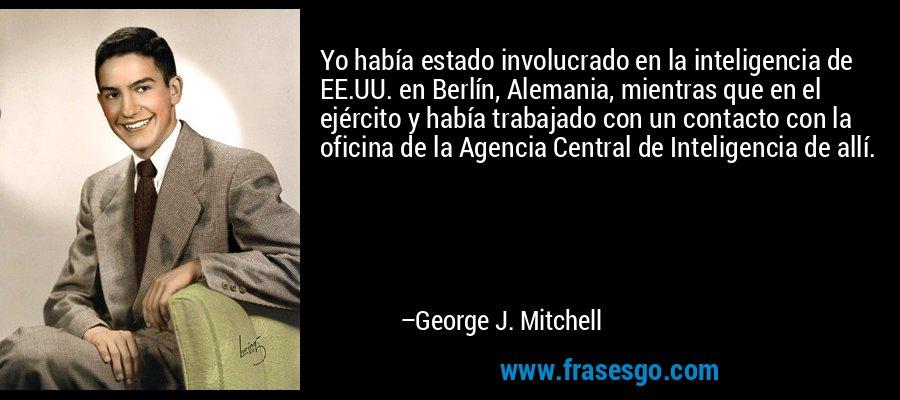 Yo había estado involucrado en la inteligencia de EE.UU. en Berlín, Alemania, mientras que en el ejército y había trabajado con un contacto con la oficina de la Agencia Central de Inteligencia de allí. – George J. Mitchell