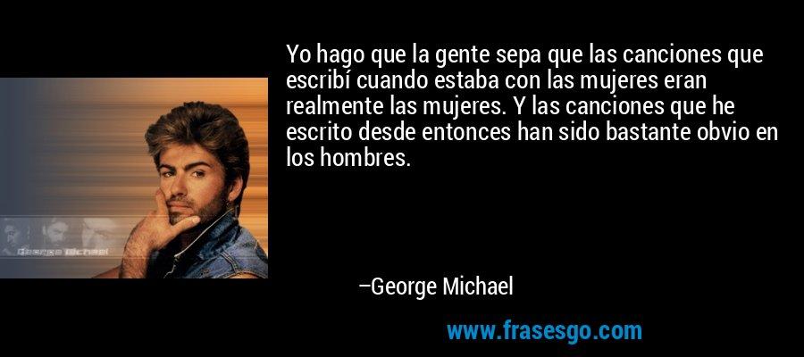 Yo hago que la gente sepa que las canciones que escribí cuando estaba con las mujeres eran realmente las mujeres. Y las canciones que he escrito desde entonces han sido bastante obvio en los hombres. – George Michael