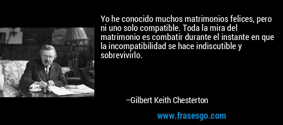 Yo he conocido muchos matrimonios felices, pero ni uno solo compatible. Toda la mira del matrimonio es combatir durante el instante en que la incompatibilidad se hace indiscutible y sobrevivirlo. – Gilbert Keith Chesterton