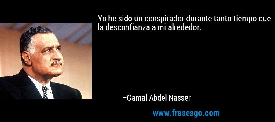 Yo he sido un conspirador durante tanto tiempo que la desconfianza a mi alrededor. – Gamal Abdel Nasser