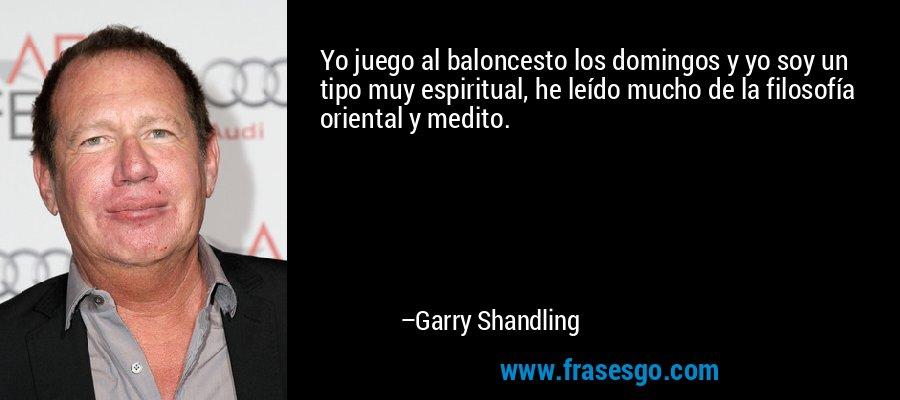 Yo juego al baloncesto los domingos y yo soy un tipo muy espiritual, he leído mucho de la filosofía oriental y medito. – Garry Shandling