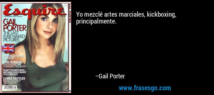 Yo mezclé artes marciales, kickboxing, principalmente. – Gail Porter