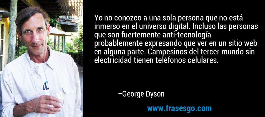Yo no conozco a una sola persona que no está inmerso en el universo digital. Incluso las personas que son fuertemente anti-tecnología probablemente expresando que ver en un sitio web en alguna parte. Campesinos del tercer mundo sin electricidad tienen teléfonos celulares. – George Dyson