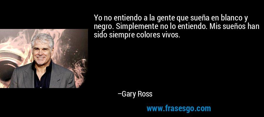 Yo no entiendo a la gente que sueña en blanco y negro. Simplemente no lo entiendo. Mis sueños han sido siempre colores vivos. – Gary Ross
