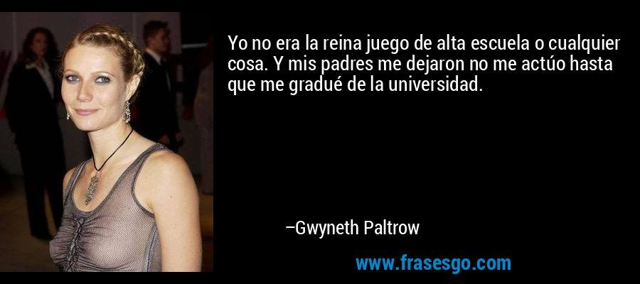 Yo no era la reina juego de alta escuela o cualquier cosa. Y mis padres me dejaron no me actúo hasta que me gradué de la universidad. – Gwyneth Paltrow