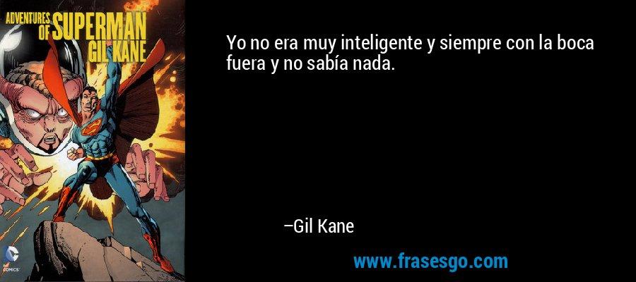 Yo no era muy inteligente y siempre con la boca fuera y no sabía nada. – Gil Kane