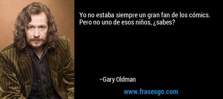 Yo no estaba siempre un gran fan de los cómics. Pero no uno de esos niños, ¿sabes? – Gary Oldman
