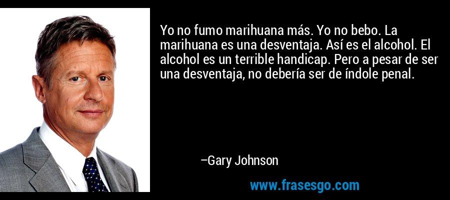 Yo no fumo marihuana más. Yo no bebo. La marihuana es una desventaja. Así es el alcohol. El alcohol es un terrible handicap. Pero a pesar de ser una desventaja, no debería ser de índole penal. – Gary Johnson