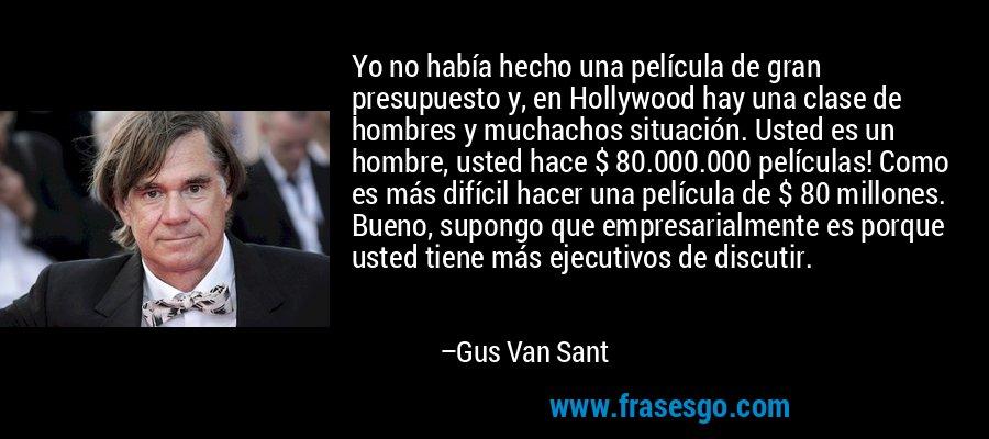 Yo no había hecho una película de gran presupuesto y, en Hollywood hay una clase de hombres y muchachos situación. Usted es un hombre, usted hace $ 80.000.000 películas! Como es más difícil hacer una película de $ 80 millones. Bueno, supongo que empresarialmente es porque usted tiene más ejecutivos de discutir. – Gus Van Sant