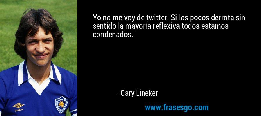 Yo no me voy de twitter. Si los pocos derrota sin sentido la mayoría reflexiva todos estamos condenados. – Gary Lineker
