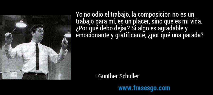 Yo no odio el trabajo, la composición no es un trabajo para mí, es un placer, sino que es mi vida. ¿Por qué debo dejar? Si algo es agradable y emocionante y gratificante, ¿por qué una parada? – Gunther Schuller