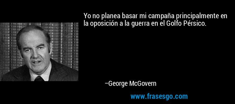 Yo no planea basar mi campaña principalmente en la oposición a la guerra en el Golfo Pérsico. – George McGovern