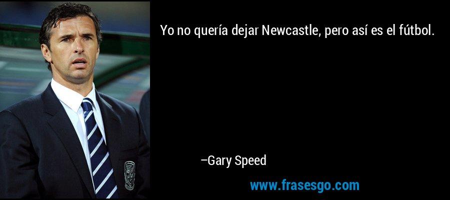 Yo no quería dejar Newcastle, pero así es el fútbol. – Gary Speed