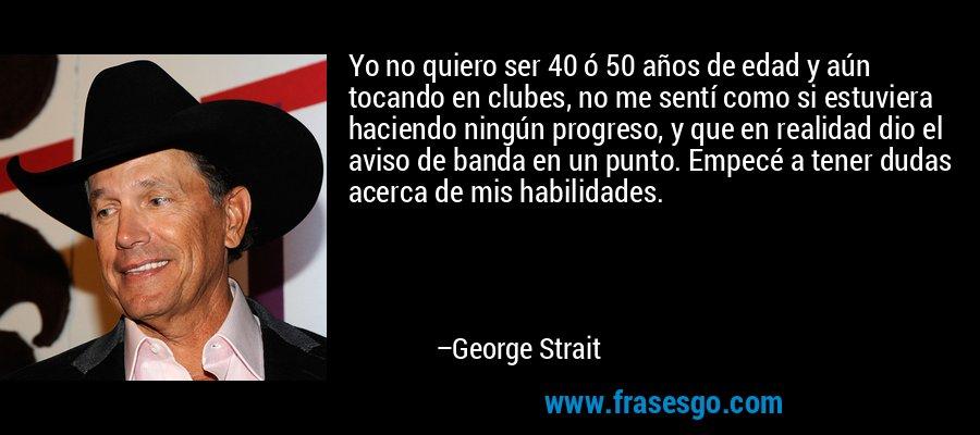 Yo no quiero ser 40 ó 50 años de edad y aún tocando en clubes, no me sentí como si estuviera haciendo ningún progreso, y que en realidad dio el aviso de banda en un punto. Empecé a tener dudas acerca de mis habilidades. – George Strait