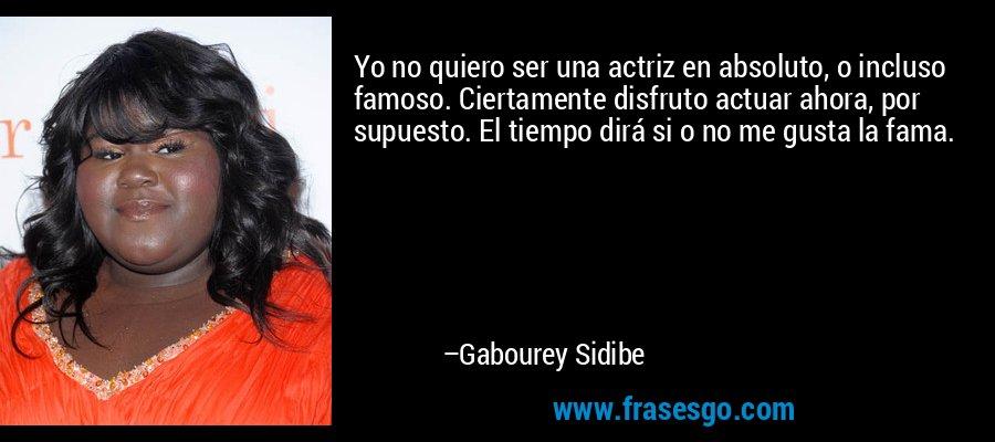 Yo no quiero ser una actriz en absoluto, o incluso famoso. Ciertamente disfruto actuar ahora, por supuesto. El tiempo dirá si o no me gusta la fama. – Gabourey Sidibe