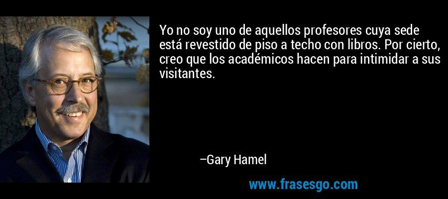 Yo no soy uno de aquellos profesores cuya sede está revestido de piso a techo con libros. Por cierto, creo que los académicos hacen para intimidar a sus visitantes. – Gary Hamel