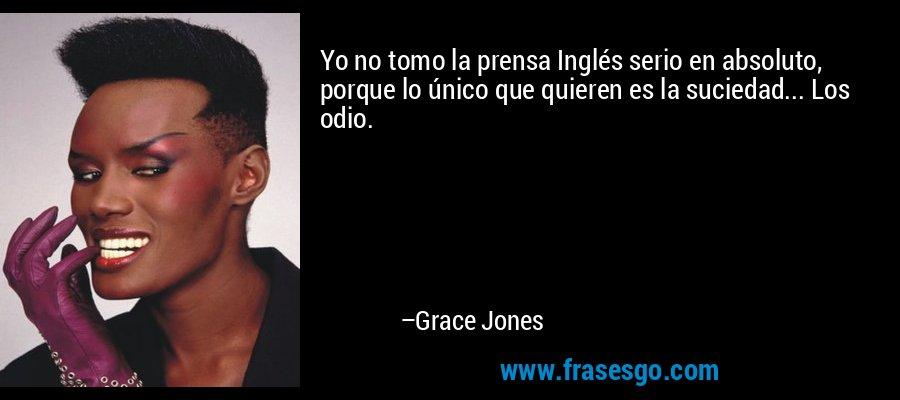 Yo no tomo la prensa Inglés serio en absoluto, porque lo único que quieren es la suciedad... Los odio. – Grace Jones