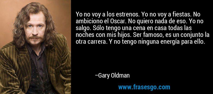 Yo no voy a los estrenos. Yo no voy a fiestas. No ambiciono el Oscar. No quiero nada de eso. Yo no salgo. Sólo tengo una cena en casa todas las noches con mis hijos. Ser famoso, es un conjunto la otra carrera. Y no tengo ninguna energía para ello. – Gary Oldman