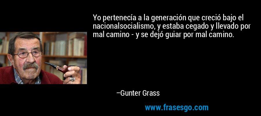 Yo pertenecía a la generación que creció bajo el nacionalsocialismo, y estaba cegado y llevado por mal camino - y se dejó guiar por mal camino. – Gunter Grass