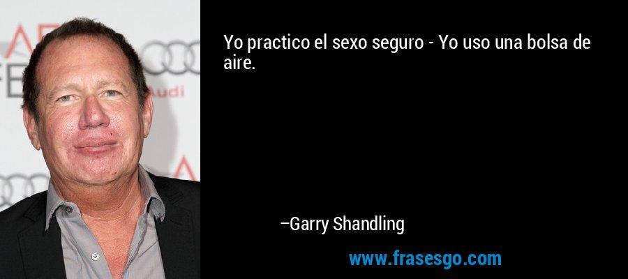 Yo practico el sexo seguro - Yo uso una bolsa de aire. – Garry Shandling