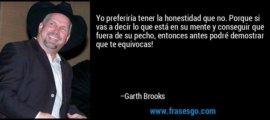 Yo preferiría tener la honestidad que no. Porque si vas a decir lo que está en su mente y conseguir que fuera de su pecho, entonces antes podré demostrar que te equivocas! – Garth Brooks