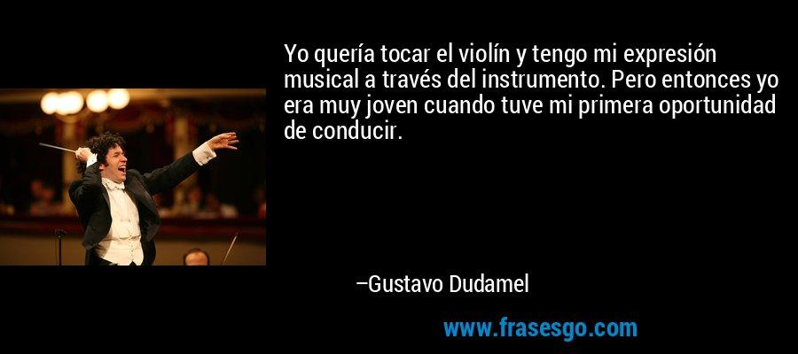 Yo quería tocar el violín y tengo mi expresión musical a través del instrumento. Pero entonces yo era muy joven cuando tuve mi primera oportunidad de conducir. – Gustavo Dudamel