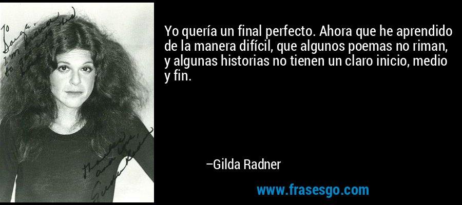 Yo quería un final perfecto. Ahora que he aprendido de la manera difícil, que algunos poemas no riman, y algunas historias no tienen un claro inicio, medio y fin. – Gilda Radner