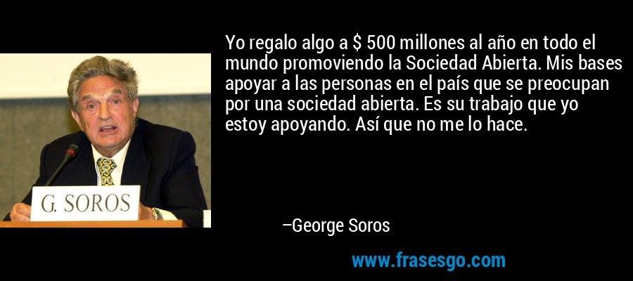 Yo regalo algo a $ 500 millones al año en todo el mundo promoviendo la Sociedad Abierta. Mis bases apoyar a las personas en el país que se preocupan por una sociedad abierta. Es su trabajo que yo estoy apoyando. Así que no me lo hace. – George Soros