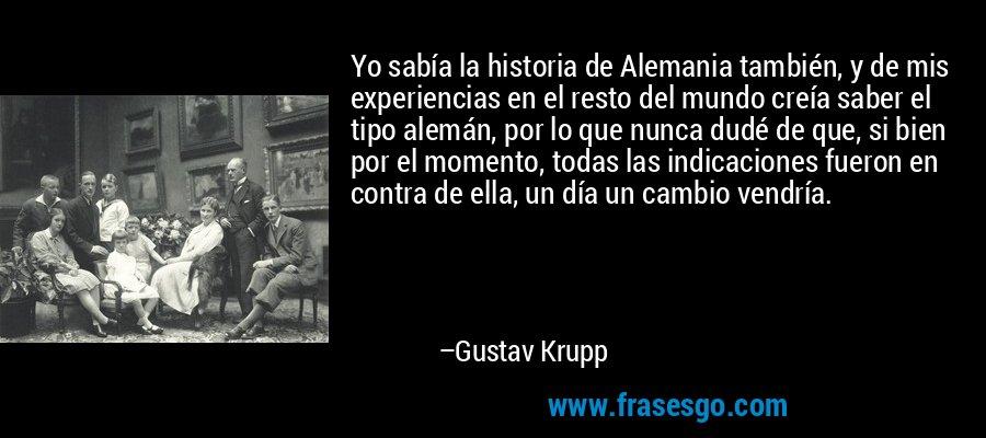 Yo sabía la historia de Alemania también, y de mis experiencias en el resto del mundo creía saber el tipo alemán, por lo que nunca dudé de que, si bien por el momento, todas las indicaciones fueron en contra de ella, un día un cambio vendría. – Gustav Krupp