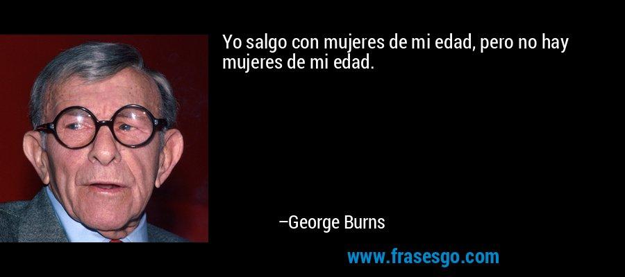 Yo salgo con mujeres de mi edad, pero no hay mujeres de mi edad. – George Burns