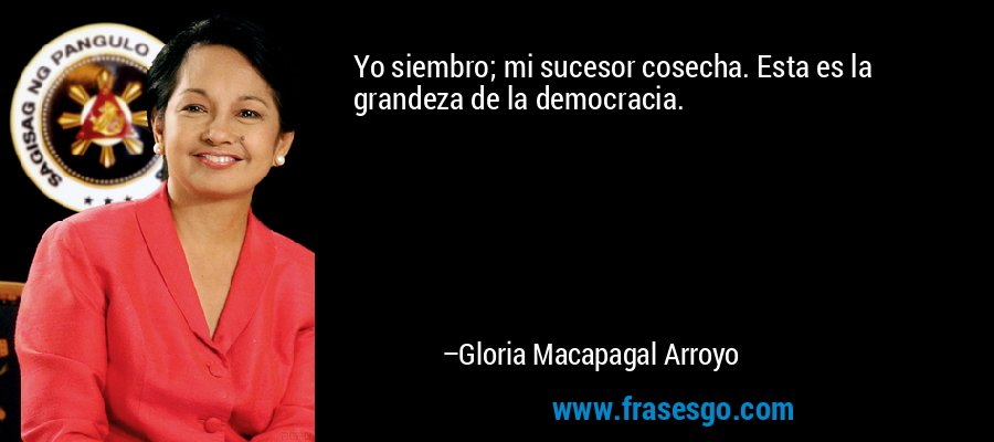 Yo siembro; mi sucesor cosecha. Esta es la grandeza de la democracia. – Gloria Macapagal Arroyo