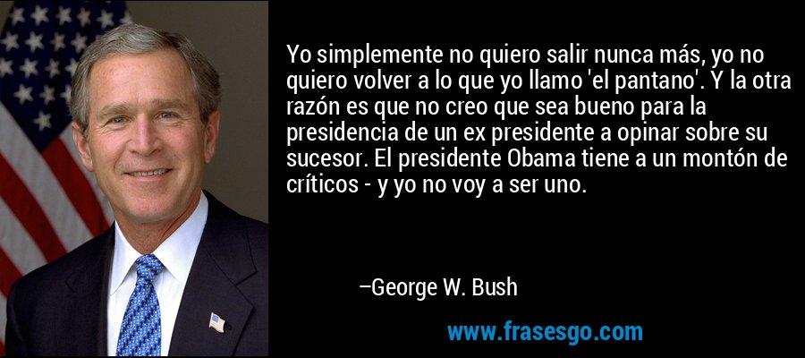 Yo simplemente no quiero salir nunca más, yo no quiero volver a lo que yo llamo 'el pantano'. Y la otra razón es que no creo que sea bueno para la presidencia de un ex presidente a opinar sobre su sucesor. El presidente Obama tiene a un montón de críticos - y yo no voy a ser uno. – George W. Bush