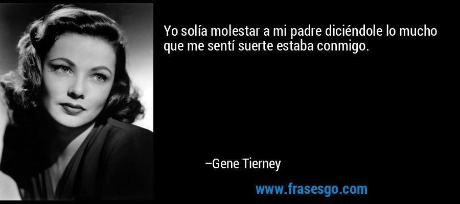 Yo solía molestar a mi padre diciéndole lo mucho que me sentí suerte estaba conmigo. – Gene Tierney