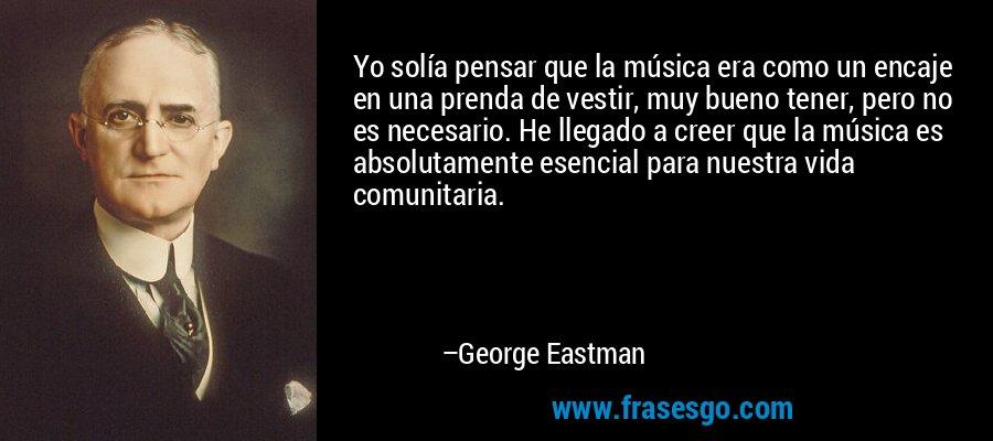Yo solía pensar que la música era como un encaje en una prenda de vestir, muy bueno tener, pero no es necesario. He llegado a creer que la música es absolutamente esencial para nuestra vida comunitaria. – George Eastman