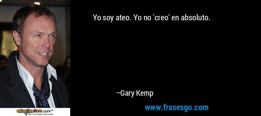 Yo soy ateo. Yo no 'creo' en absoluto. – Gary Kemp