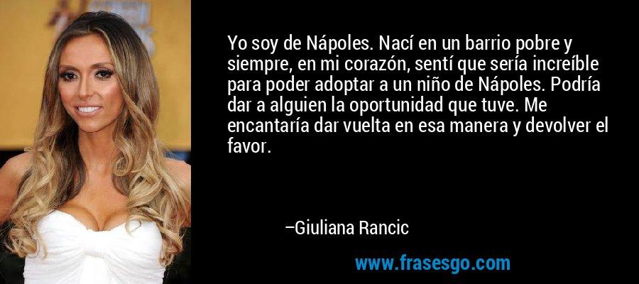 Yo soy de Nápoles. Nací en un barrio pobre y siempre, en mi corazón, sentí que sería increíble para poder adoptar a un niño de Nápoles. Podría dar a alguien la oportunidad que tuve. Me encantaría dar vuelta en esa manera y devolver el favor. – Giuliana Rancic