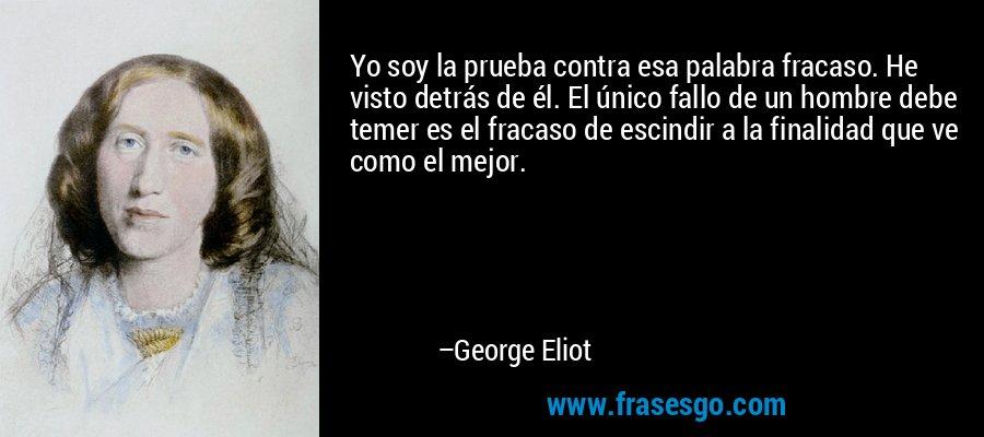 Yo soy la prueba contra esa palabra fracaso. He visto detrás de él. El único fallo de un hombre debe temer es el fracaso de escindir a la finalidad que ve como el mejor. – George Eliot