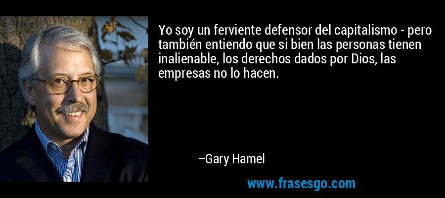 Yo soy un ferviente defensor del capitalismo - pero también entiendo que si bien las personas tienen inalienable, los derechos dados por Dios, las empresas no lo hacen. – Gary Hamel