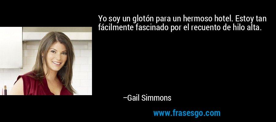 Yo soy un glotón para un hermoso hotel. Estoy tan fácilmente fascinado por el recuento de hilo alta. – Gail Simmons