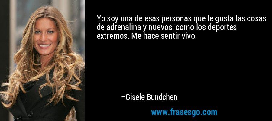 Yo soy una de esas personas que le gusta las cosas de adrenalina y nuevos, como los deportes extremos. Me hace sentir vivo. – Gisele Bundchen