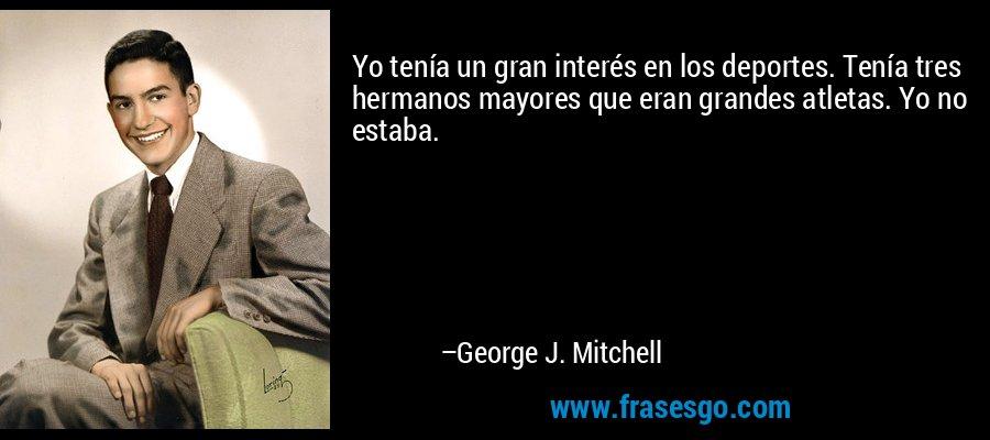 Yo tenía un gran interés en los deportes. Tenía tres hermanos mayores que eran grandes atletas. Yo no estaba. – George J. Mitchell