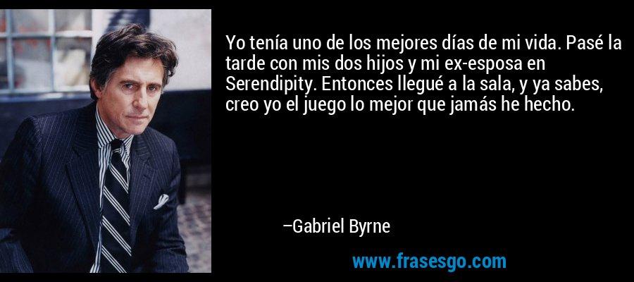 Yo tenía uno de los mejores días de mi vida. Pasé la tarde con mis dos hijos y mi ex-esposa en Serendipity. Entonces llegué a la sala, y ya sabes, creo yo el juego lo mejor que jamás he hecho. – Gabriel Byrne