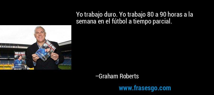 Yo trabajo duro. Yo trabajo 80 a 90 horas a la semana en el fútbol a tiempo parcial. – Graham Roberts