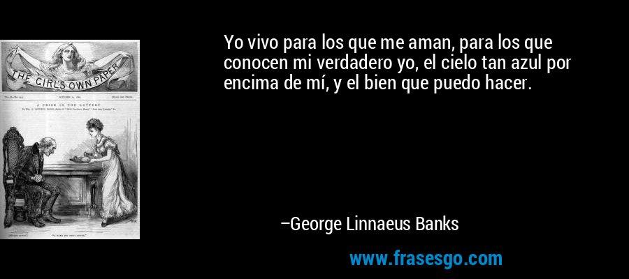 Yo vivo para los que me aman, para los que conocen mi verdadero yo, el cielo tan azul por encima de mí, y el bien que puedo hacer. – George Linnaeus Banks