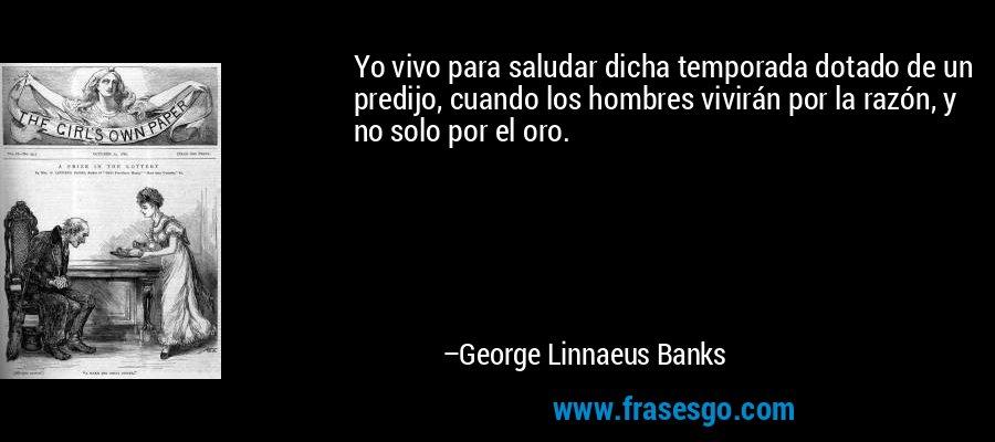 Yo vivo para saludar dicha temporada dotado de un predijo, cuando los hombres vivirán por la razón, y no solo por el oro. – George Linnaeus Banks