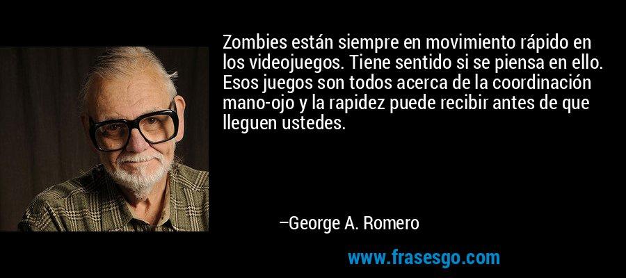 Zombies están siempre en movimiento rápido en los videojuegos. Tiene sentido si se piensa en ello. Esos juegos son todos acerca de la coordinación mano-ojo y la rapidez puede recibir antes de que lleguen ustedes. – George A. Romero