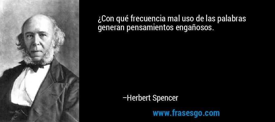 ¿Con qué frecuencia mal uso de las palabras generan pensamientos engañosos. – Herbert Spencer