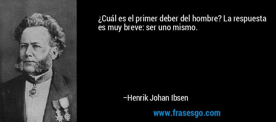 ¿Cuál es el primer deber del hombre? La respuesta es muy breve: ser uno mismo. – Henrik Johan Ibsen