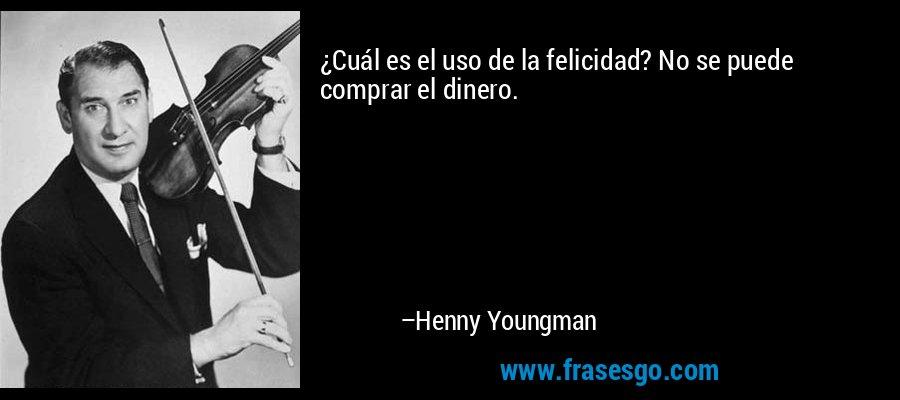 ¿Cuál es el uso de la felicidad? No se puede comprar el dinero. – Henny Youngman